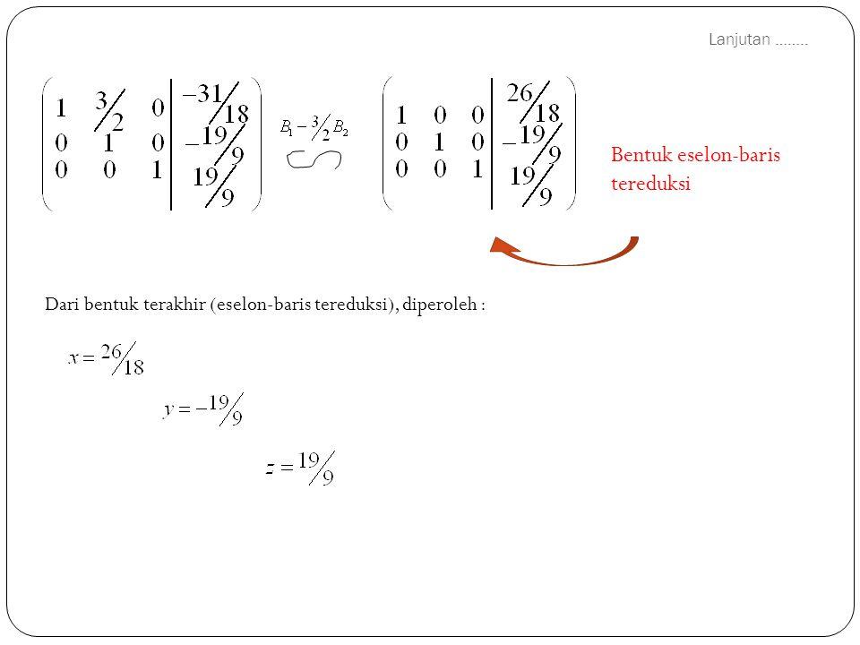 Lanjutan …….. Bentuk eselon-baris tereduksi Dari bentuk terakhir (eselon-baris tereduksi), diperoleh :