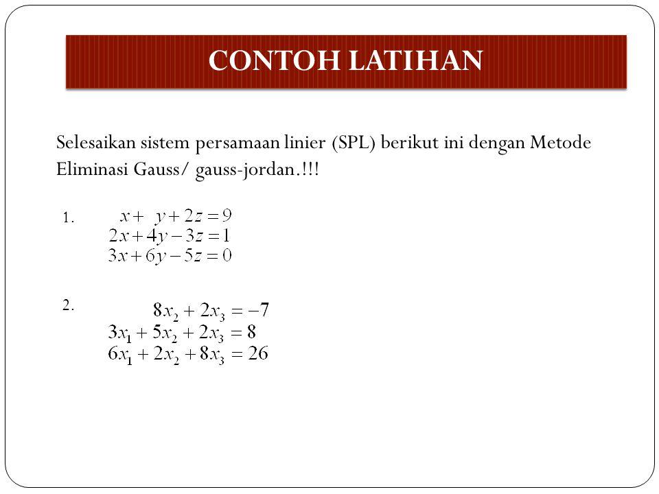CONTOH LATIHAN Selesaikan sistem persamaan linier (SPL) berikut ini dengan Metode Eliminasi Gauss/ gauss-jordan.!!! 1. 2.