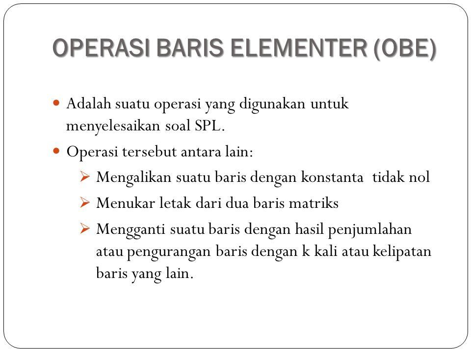 OPERASI BARIS ELEMENTER (OBE) Adalah suatu operasi yang digunakan untuk menyelesaikan soal SPL. Operasi tersebut antara lain:  Mengalikan suatu baris