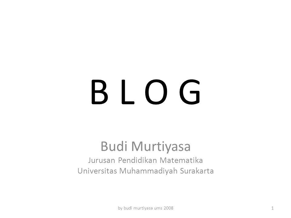 B L O G Budi Murtiyasa Jurusan Pendidikan Matematika Universitas Muhammadiyah Surakarta by budi murtiyasa ums 20081