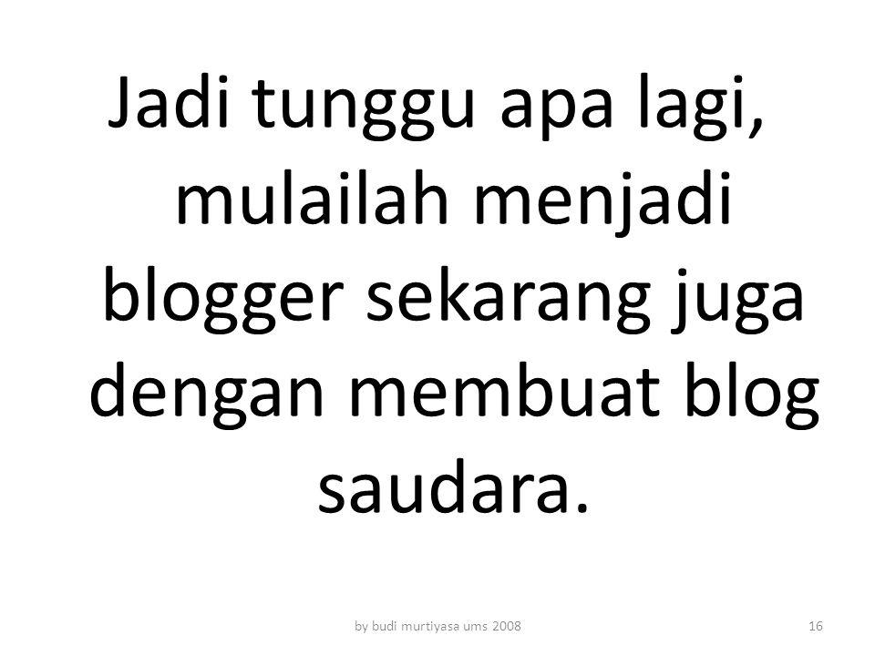 Jadi tunggu apa lagi, mulailah menjadi blogger sekarang juga dengan membuat blog saudara. by budi murtiyasa ums 200816
