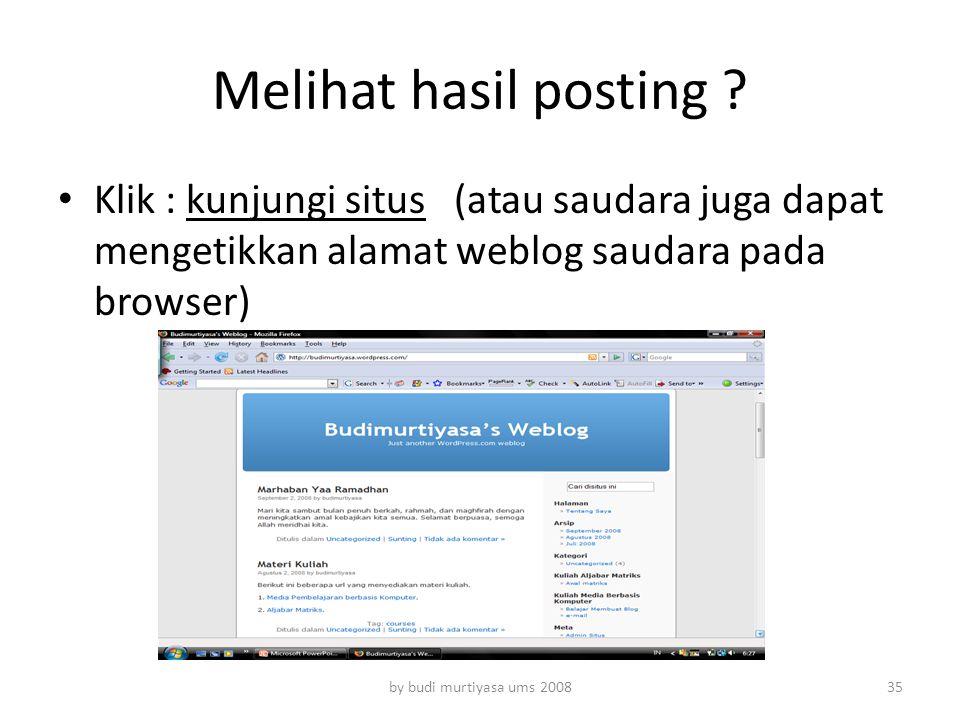 Melihat hasil posting ? Klik : kunjungi situs (atau saudara juga dapat mengetikkan alamat weblog saudara pada browser) by budi murtiyasa ums 200835