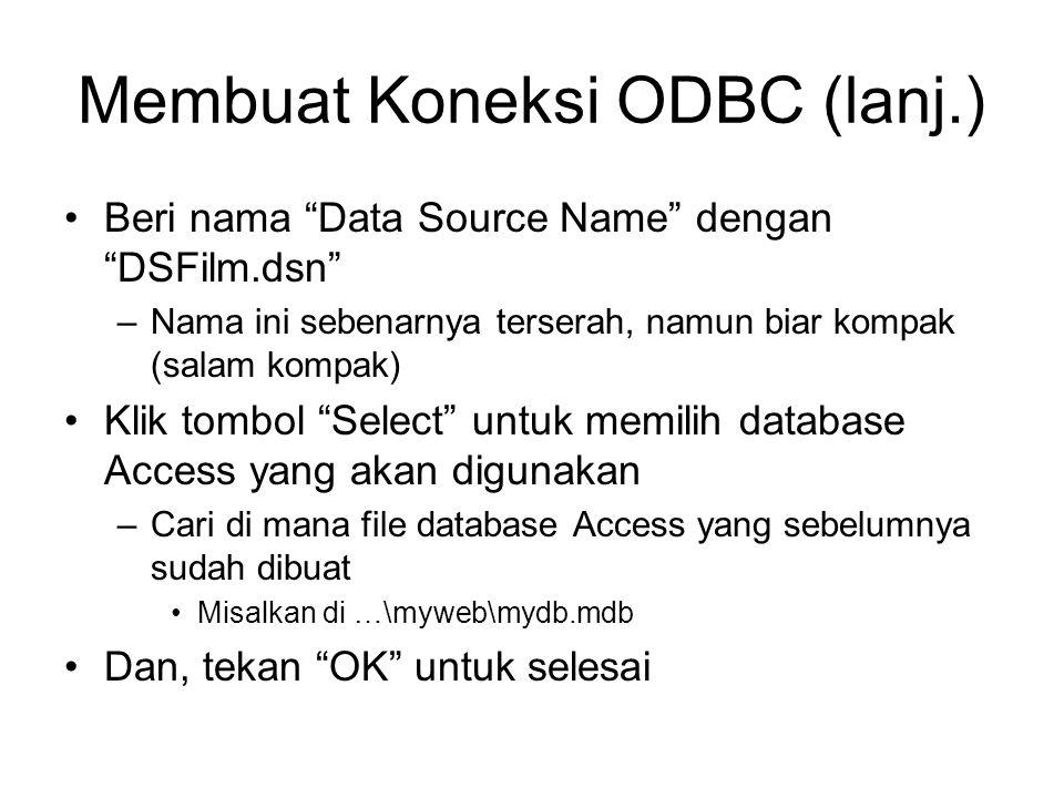 Membuat Koneksi ODBC (lanj.) Beri nama Data Source Name dengan DSFilm.dsn –Nama ini sebenarnya terserah, namun biar kompak (salam kompak) Klik tombol Select untuk memilih database Access yang akan digunakan –Cari di mana file database Access yang sebelumnya sudah dibuat Misalkan di …\myweb\mydb.mdb Dan, tekan OK untuk selesai