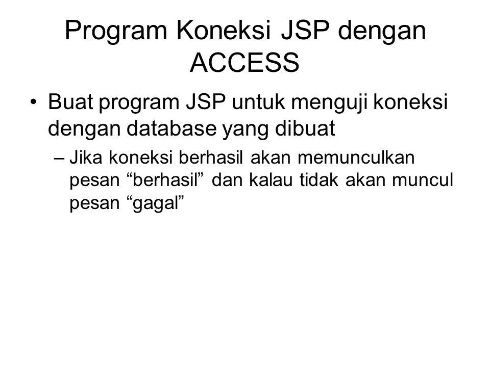 Program Koneksi JSP dengan ACCESS Buat program JSP untuk menguji koneksi dengan database yang dibuat –Jika koneksi berhasil akan memunculkan pesan berhasil dan kalau tidak akan muncul pesan gagal