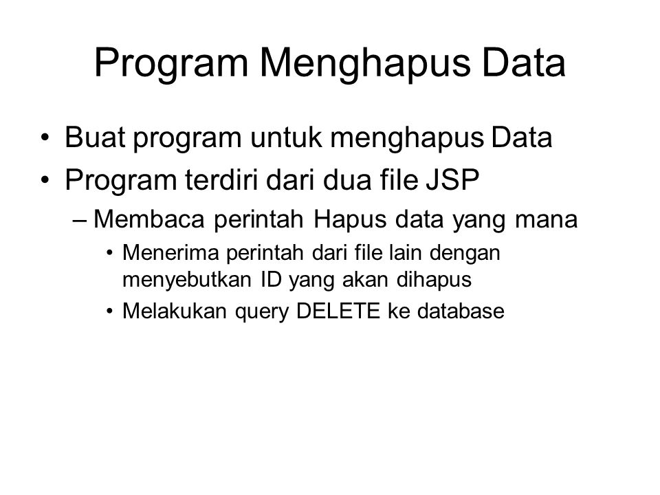 Program Menghapus Data Buat program untuk menghapus Data Program terdiri dari dua file JSP –Membaca perintah Hapus data yang mana Menerima perintah dari file lain dengan menyebutkan ID yang akan dihapus Melakukan query DELETE ke database