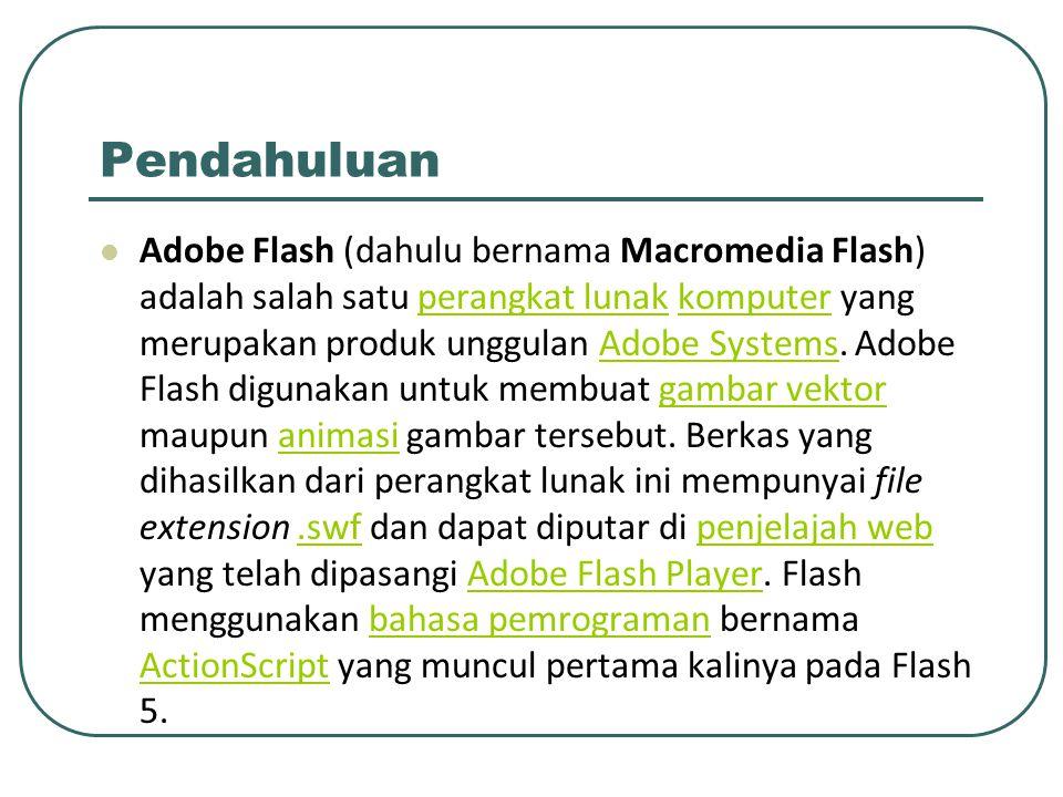 Pendahuluan Adobe Flash (dahulu bernama Macromedia Flash) adalah salah satu perangkat lunak komputer yang merupakan produk unggulan Adobe Systems. Ado