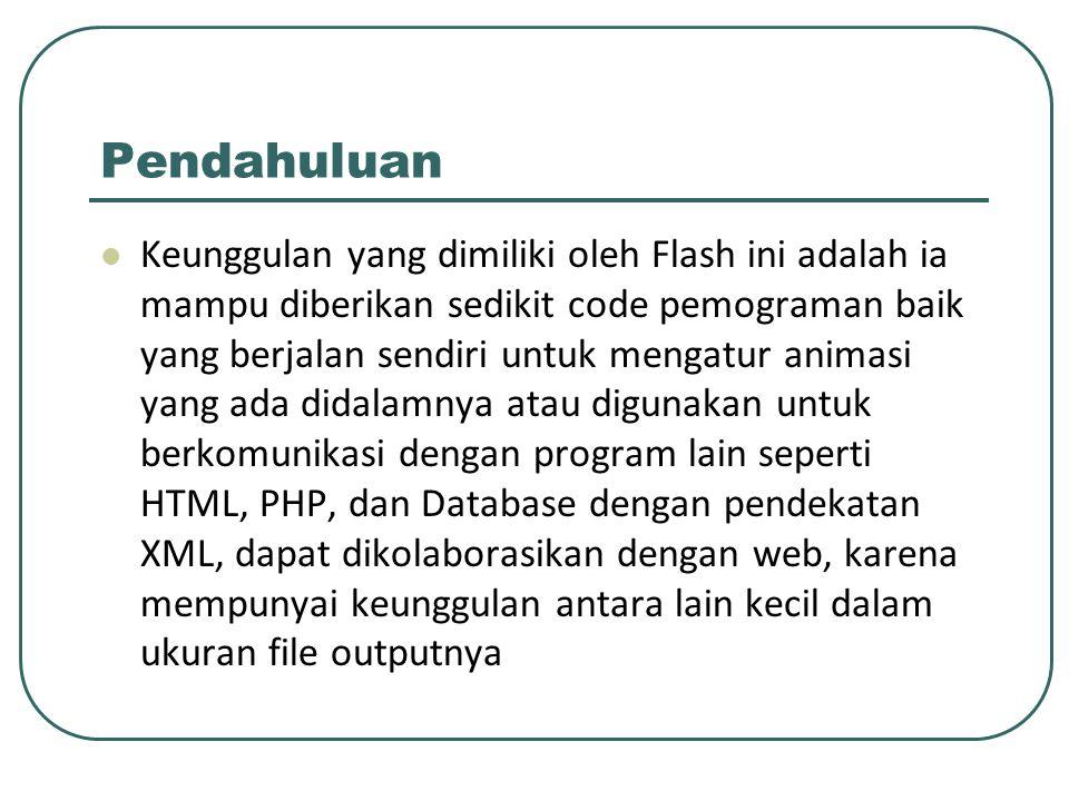 Pendahuluan Keunggulan yang dimiliki oleh Flash ini adalah ia mampu diberikan sedikit code pemograman baik yang berjalan sendiri untuk mengatur animas