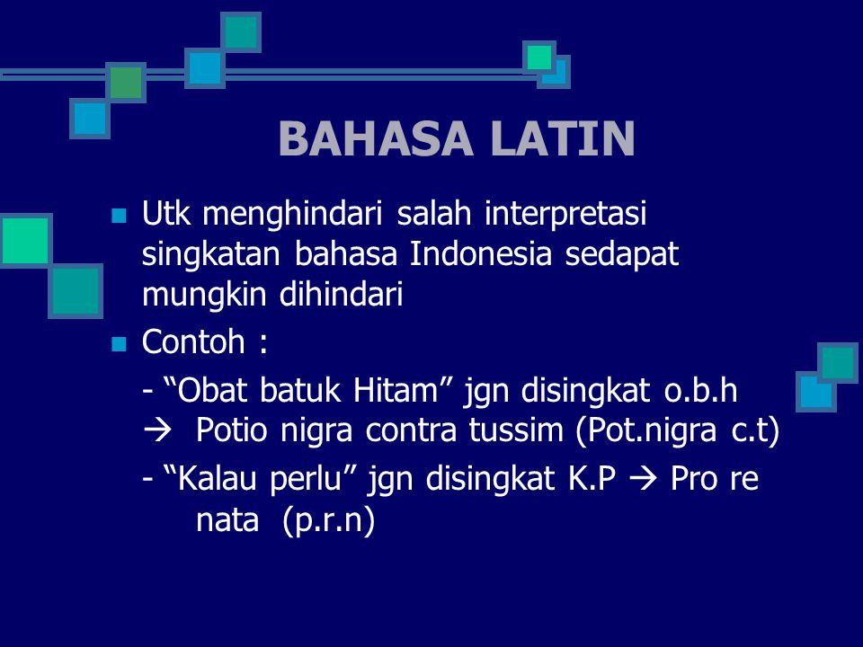 BAHASA LATIN Utk menghindari salah interpretasi singkatan bahasa Indonesia sedapat mungkin dihindari Contoh : - Obat batuk Hitam jgn disingkat o.b.h  Potio nigra contra tussim (Pot.nigra c.t) - Kalau perlu jgn disingkat K.P  Pro re nata (p.r.n)
