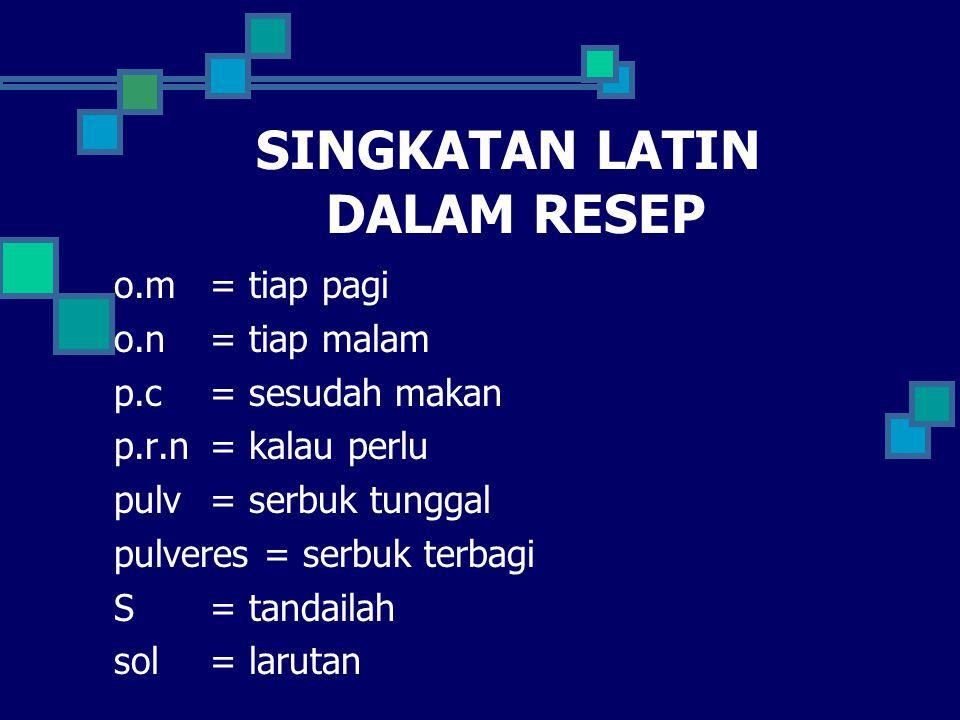 SINGKATAN LATIN DALAM RESEP o.m= tiap pagi o.n= tiap malam p.c = sesudah makan p.r.n = kalau perlu pulv = serbuk tunggal pulveres = serbuk terbagi S= tandailah sol= larutan