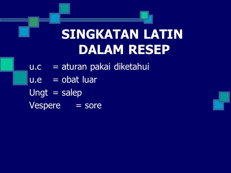 SINGKATAN LATIN DALAM RESEP u.c= aturan pakai diketahui u.e = obat luar Ungt = salep Vespere= sore