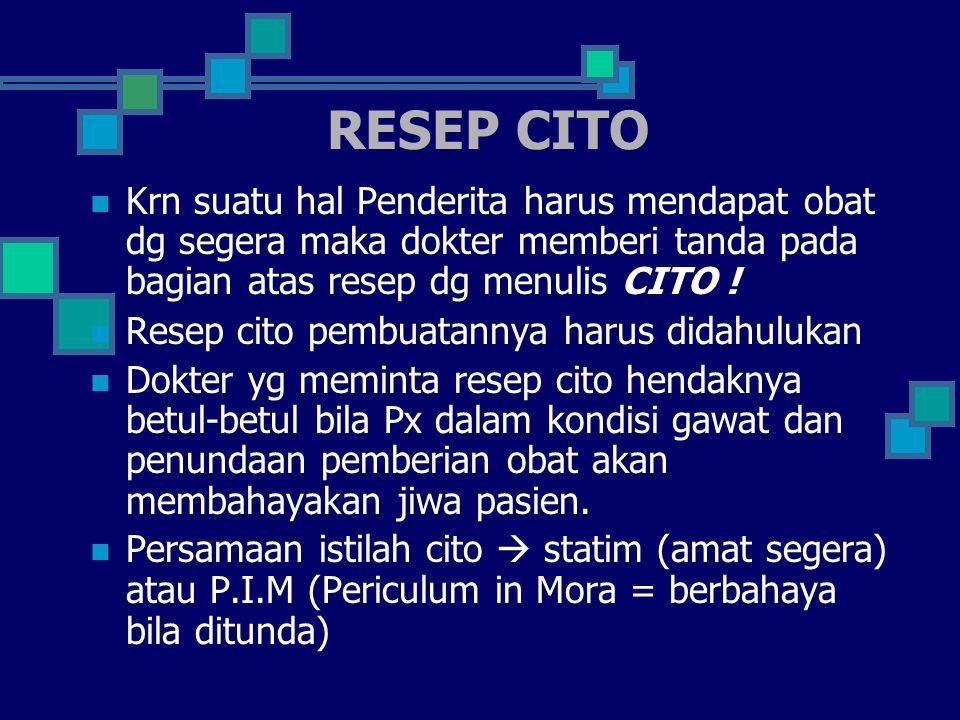 RESEP CITO Krn suatu hal Penderita harus mendapat obat dg segera maka dokter memberi tanda pada bagian atas resep dg menulis CITO .