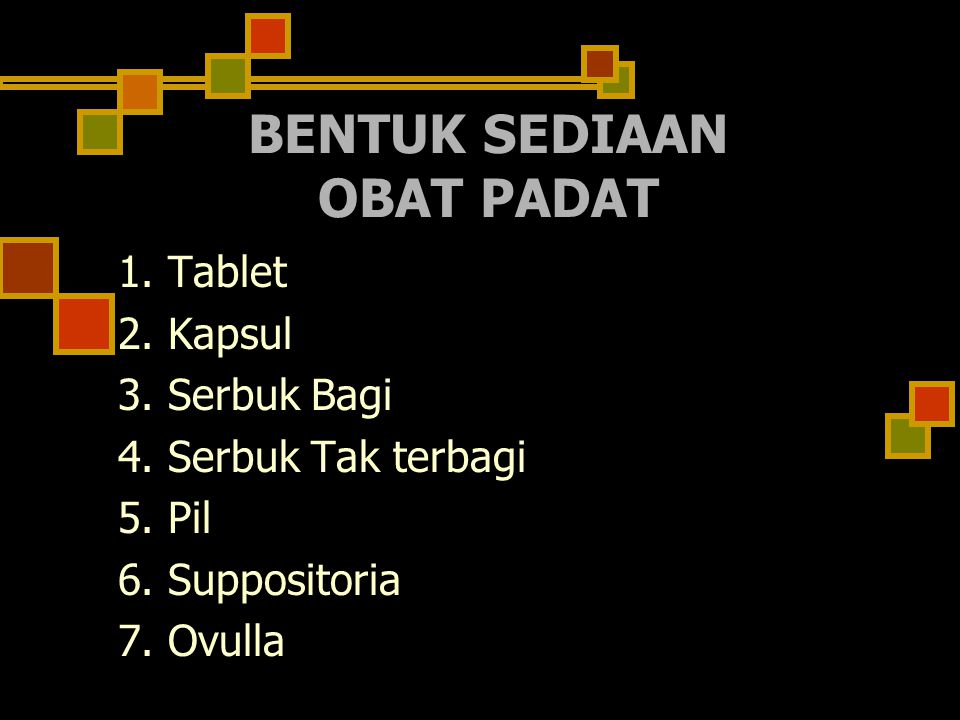 BENTUK SEDIAAN OBAT PADAT 1.Tablet 2. Kapsul 3. Serbuk Bagi 4.