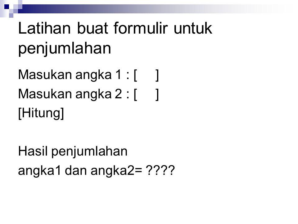 Latihan buat formulir untuk penjumlahan Masukan angka 1 : [ ] Masukan angka 2 : [ ] [Hitung] Hasil penjumlahan angka1 dan angka2= ????