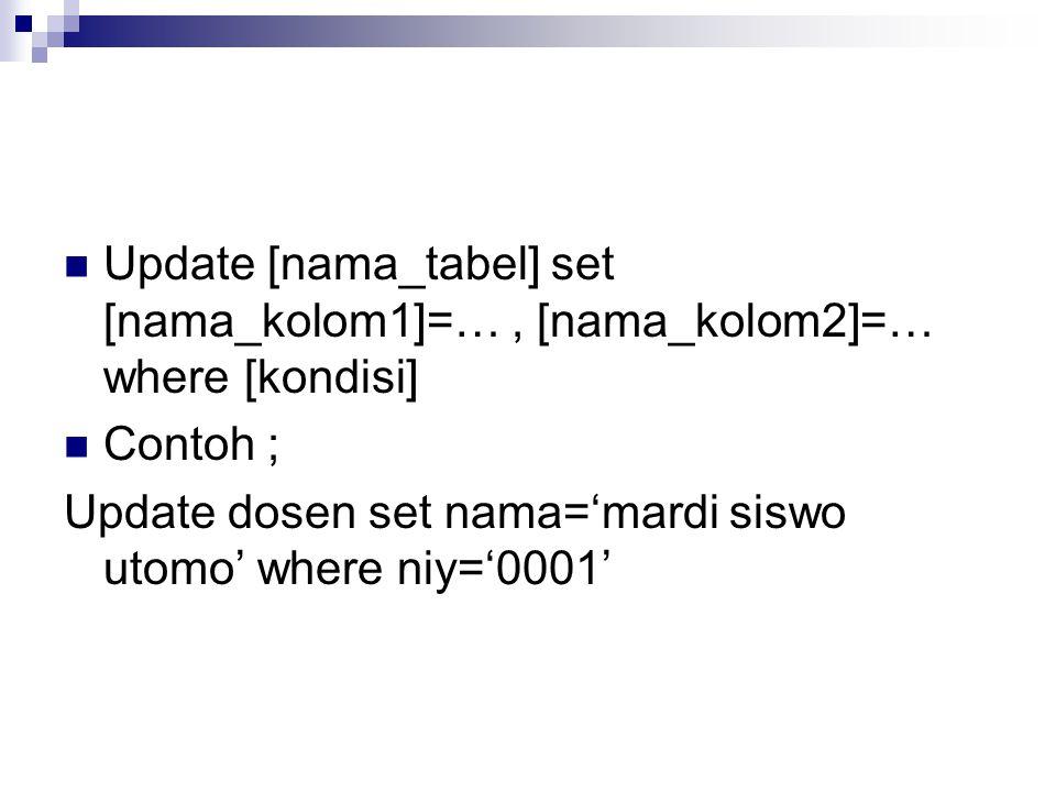 Update [nama_tabel] set [nama_kolom1]=…, [nama_kolom2]=… where [kondisi] Contoh ; Update dosen set nama='mardi siswo utomo' where niy='0001'