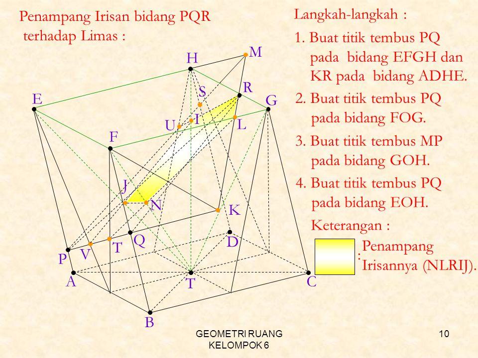 GEOMETRI RUANG KELOMPOK 6 10 T AC H B D E F G P Q R K M L N I J T V S U Penampang Irisan bidang PQR terhadap Limas : Langkah-langkah : 1. Buat titik t