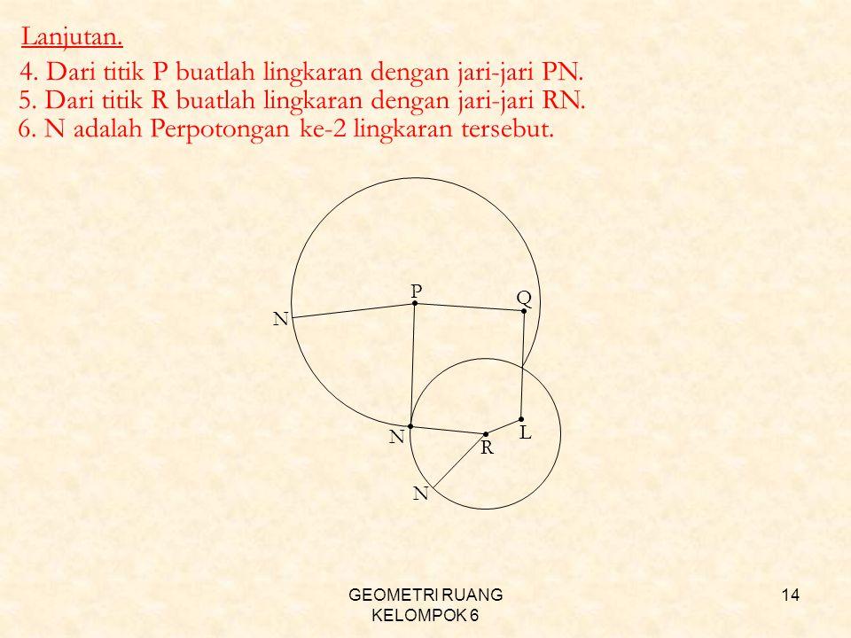 GEOMETRI RUANG KELOMPOK 6 14 R L 4. Dari titik P buatlah lingkaran dengan jari-jari PN. 5. Dari titik R buatlah lingkaran dengan jari-jari RN. Q P N N