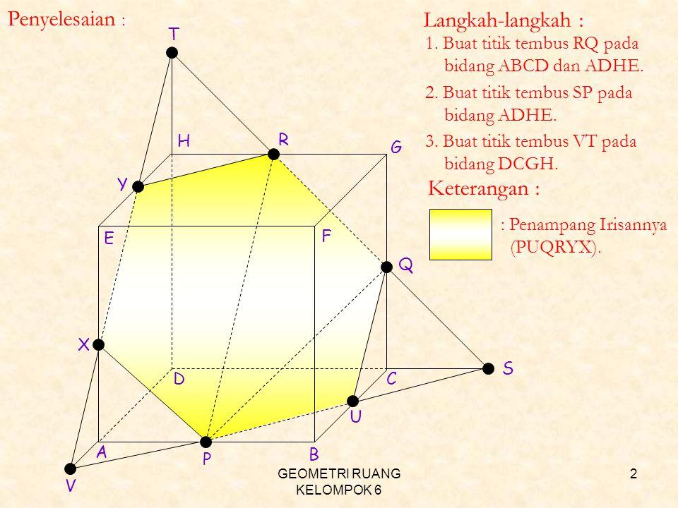 GEOMETRI RUANG KELOMPOK 6 2 P Q R S T 1. Buat titik tembus RQ pada bidang ABCD dan ADHE. U V X Y 2. Buat titik tembus SP pada bidang ADHE. 3. Buat tit
