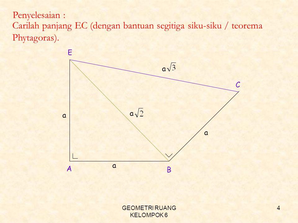 GEOMETRI RUANG KELOMPOK 6 4 a a a a a Penyelesaian : Carilah panjang EC (dengan bantuan segitiga siku-siku / teorema Phytagoras). A B E C