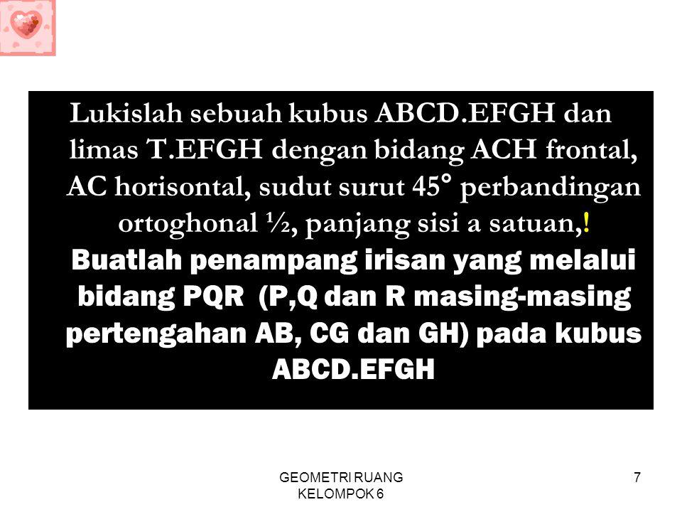 GEOMETRI RUANG KELOMPOK 6 7 Lukislah sebuah kubus ABCD.EFGH dan limas T.EFGH dengan bidang ACH frontal, AC horisontal, sudut surut 45° perbandingan or