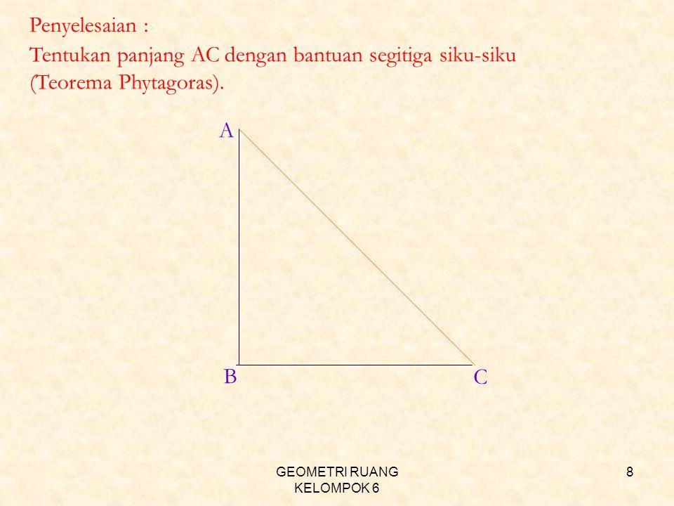 GEOMETRI RUANG KELOMPOK 6 8 Penyelesaian : Tentukan panjang AC dengan bantuan segitiga siku-siku (Teorema Phytagoras). A B C