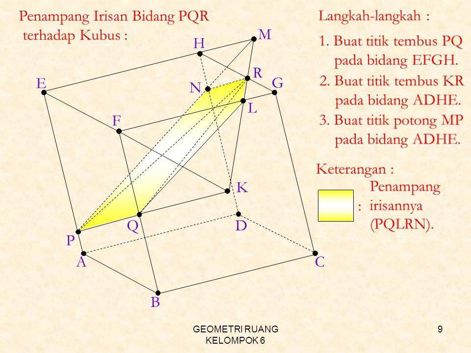 GEOMETRI RUANG KELOMPOK 6 9 AC H B D E F G P Q R K M L N Penampang Irisan Bidang PQR terhadap Kubus : Langkah-langkah : 1. Buat titik tembus PQ pada b