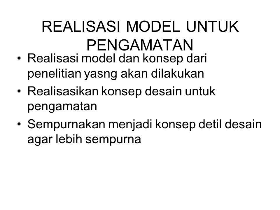 REALISASI MODEL UNTUK PENGAMATAN Realisasi model dan konsep dari penelitian yasng akan dilakukan Realisasikan konsep desain untuk pengamatan Sempurnak