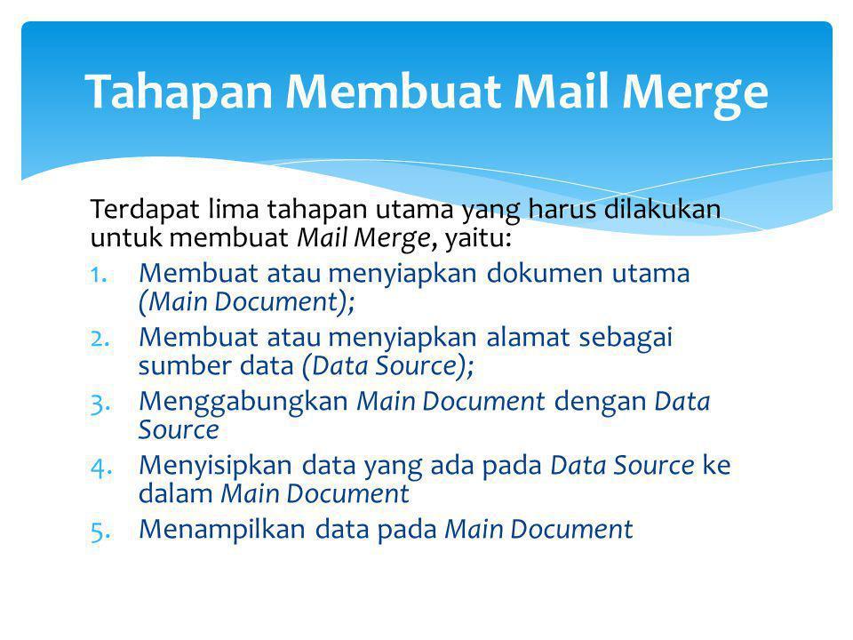 Terdapat lima tahapan utama yang harus dilakukan untuk membuat Mail Merge, yaitu: 1.Membuat atau menyiapkan dokumen utama (Main Document); 2.Membuat a