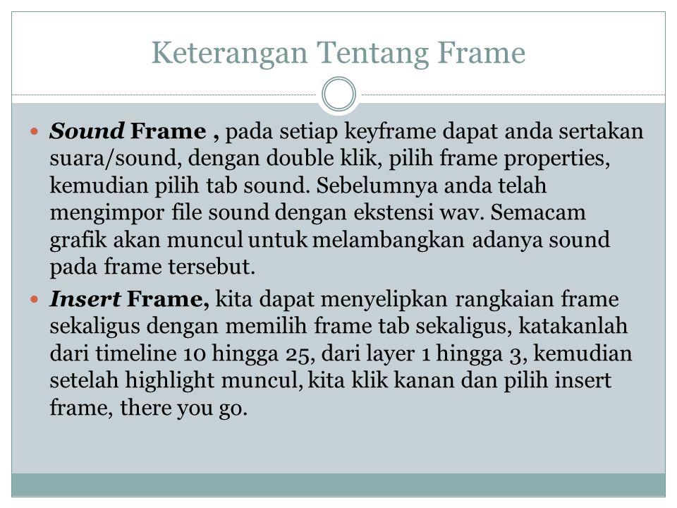 Keterangan Tentang Frame Sound Frame, pada setiap keyframe dapat anda sertakan suara/sound, dengan double klik, pilih frame properties, kemudian pilih
