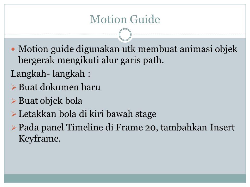 Motion Guide Motion guide digunakan utk membuat animasi objek bergerak mengikuti alur garis path. Langkah- langkah :  Buat dokumen baru  Buat objek