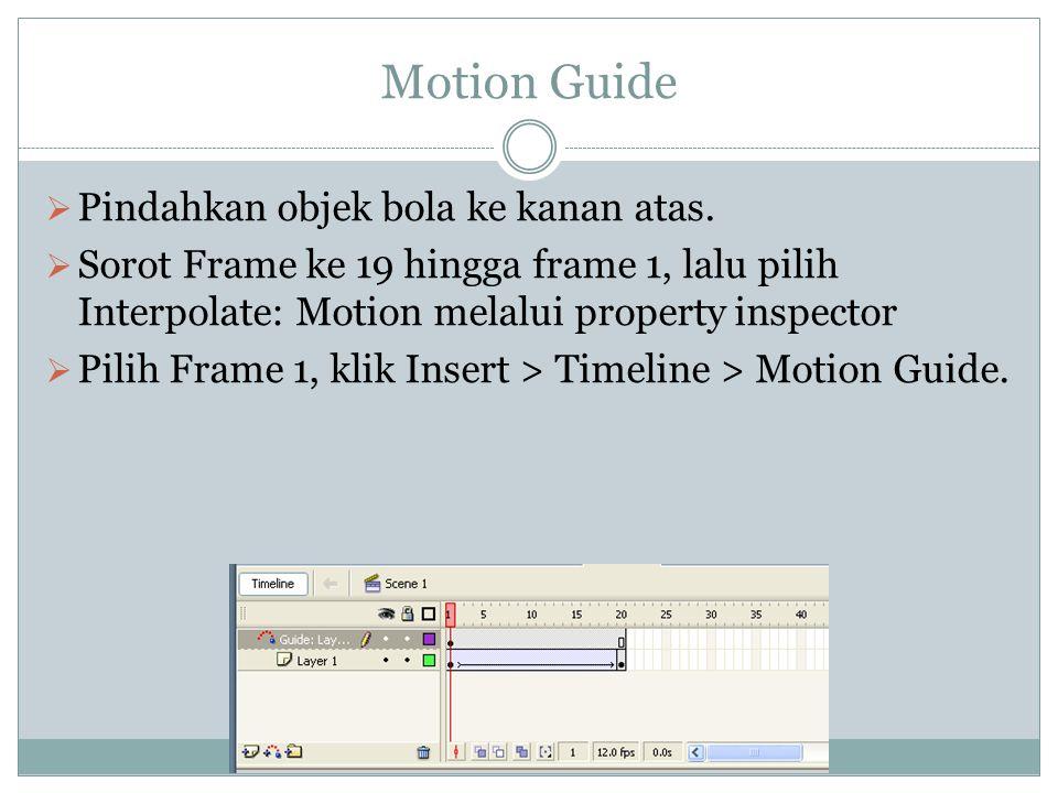 Motion Guide  Pindahkan objek bola ke kanan atas.  Sorot Frame ke 19 hingga frame 1, lalu pilih Interpolate: Motion melalui property inspector  Pil