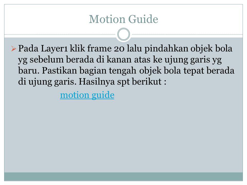 Motion Guide  Pada Layer1 klik frame 20 lalu pindahkan objek bola yg sebelum berada di kanan atas ke ujung garis yg baru. Pastikan bagian tengah obje