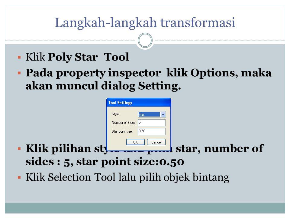 Langkah-langkah transformasi  Klik Poly Star Tool  Pada property inspector klik Options, maka akan muncul dialog Setting.  Klik pilihan style lalu