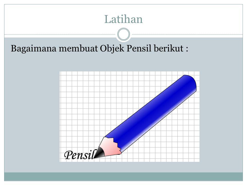 Latihan Bagaimana membuat Objek Pensil berikut :