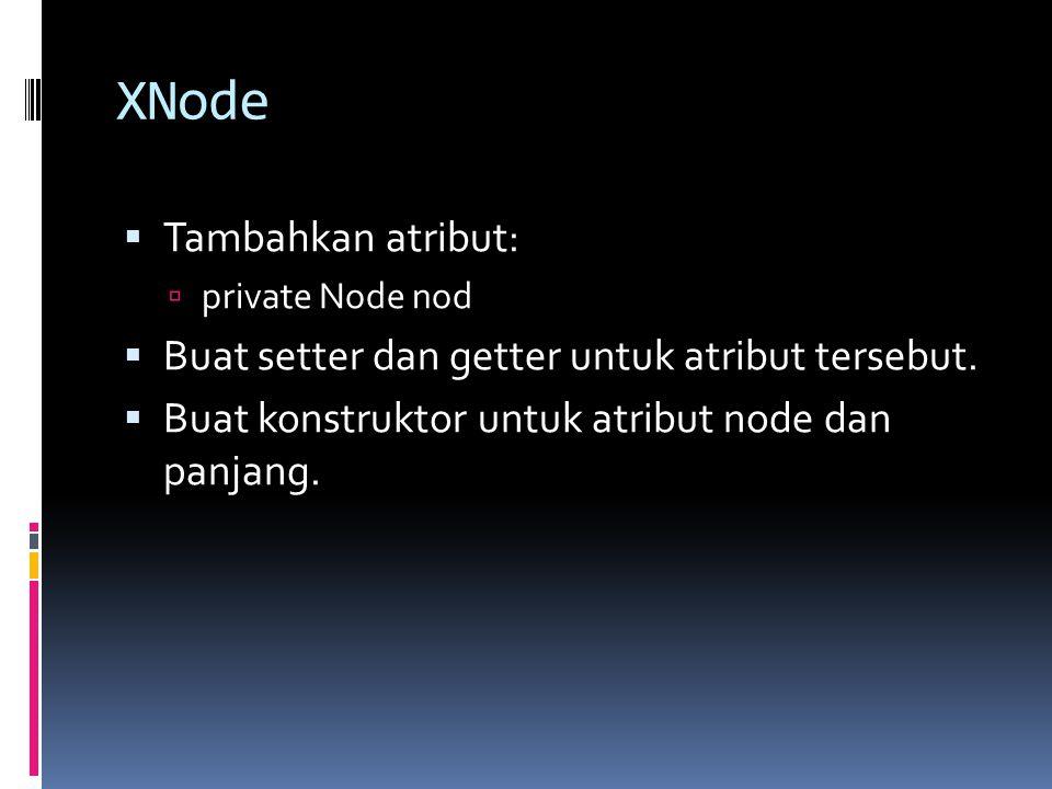 XNode  Tambahkan atribut:  private Node nod  Buat setter dan getter untuk atribut tersebut.  Buat konstruktor untuk atribut node dan panjang.