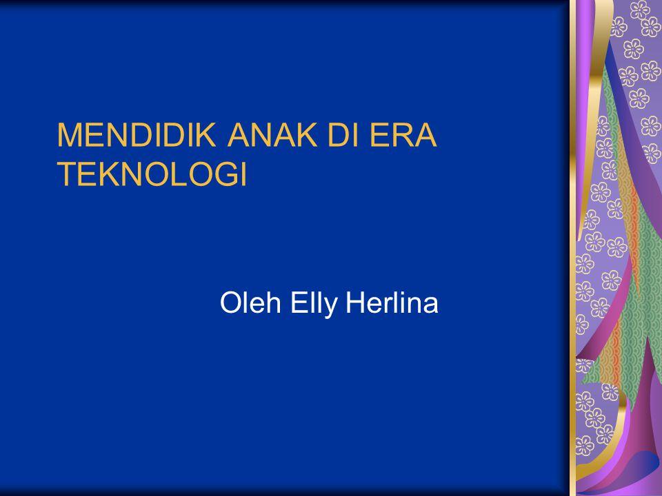 MENDIDIK ANAK DI ERA TEKNOLOGI Oleh Elly Herlina