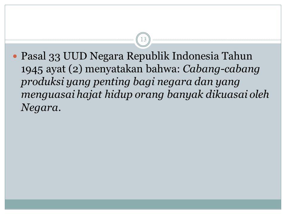 Pasal 33 UUD Negara Republik Indonesia Tahun 1945 ayat (2) menyatakan bahwa: Cabang-cabang produksi yang penting bagi negara dan yang menguasai hajat