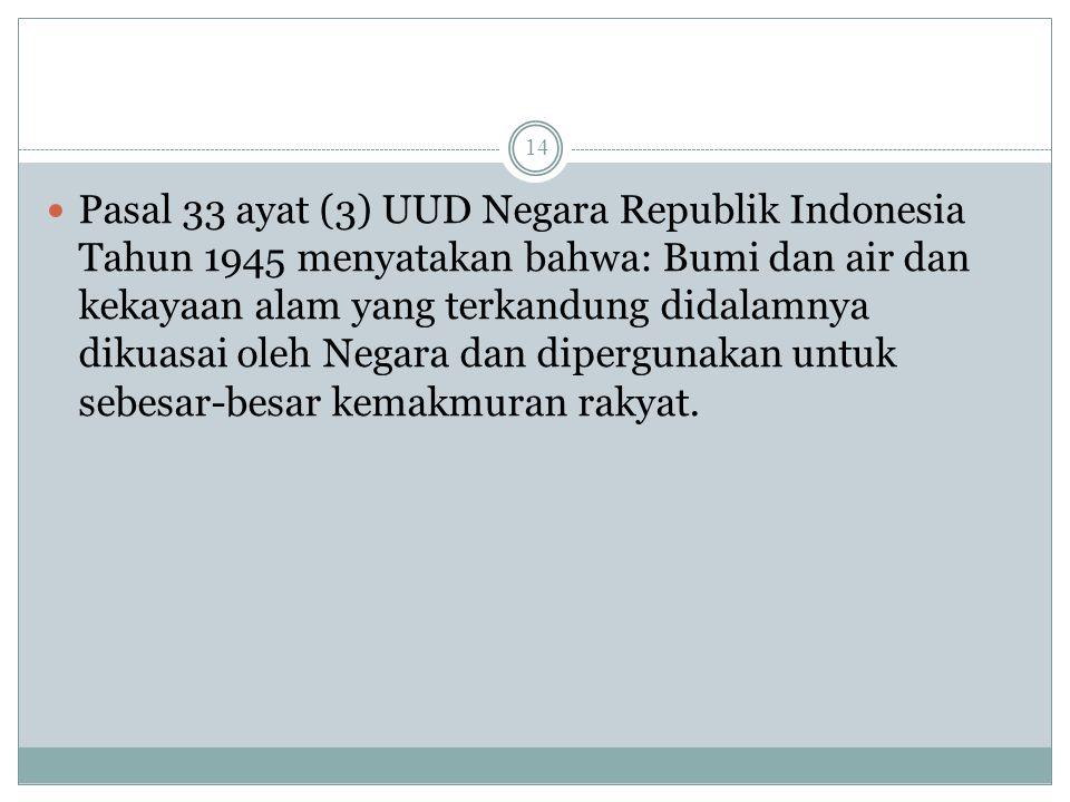 Pasal 33 ayat (3) UUD Negara Republik Indonesia Tahun 1945 menyatakan bahwa: Bumi dan air dan kekayaan alam yang terkandung didalamnya dikuasai oleh N
