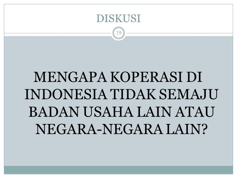 DISKUSI MENGAPA KOPERASI DI INDONESIA TIDAK SEMAJU BADAN USAHA LAIN ATAU NEGARA-NEGARA LAIN? 19