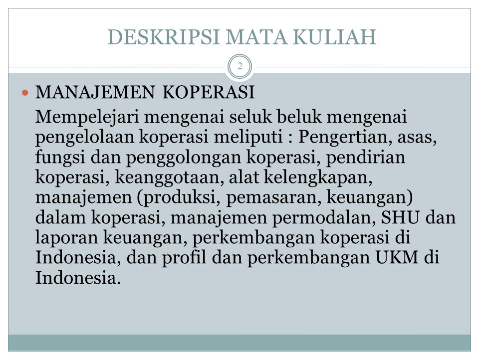KOMPETENSI Mahasiswa dapat memahami seluk beluk pengelolaan koperasi meliputi konsep-konsep dasar, pendirian, alat kelengkapan, pengelolaan manajemen, permodalan dan pembagian SHU, serta perkembangan koperasi dan UKM di Indonesia.