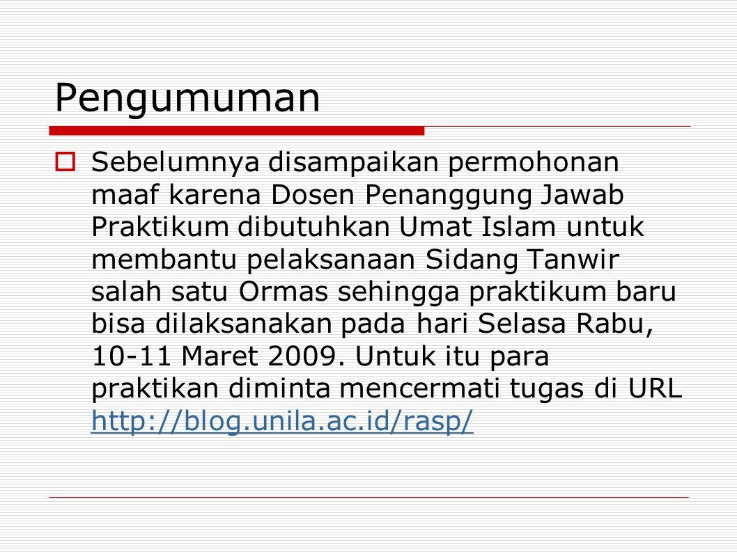 Pengumuman  Sebelumnya disampaikan permohonan maaf karena Dosen Penanggung Jawab Praktikum dibutuhkan Umat Islam untuk membantu pelaksanaan Sidang Tanwir salah satu Ormas sehingga praktikum baru bisa dilaksanakan pada hari Selasa Rabu, 10-11 Maret 2009.