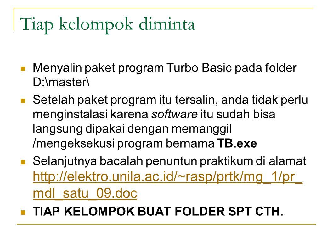 Tiap kelompok diminta Menyalin paket program Turbo Basic pada folder D:\master\ Setelah paket program itu tersalin, anda tidak perlu menginstalasi karena software itu sudah bisa langsung dipakai dengan memanggil /mengeksekusi program bernama TB.exe Selanjutnya bacalah penuntun praktikum di alamat http://elektro.unila.ac.id/~rasp/prtk/mg_1/pr_ mdl_satu_09.doc http://elektro.unila.ac.id/~rasp/prtk/mg_1/pr_ mdl_satu_09.doc TIAP KELOMPOK BUAT FOLDER SPT CTH.