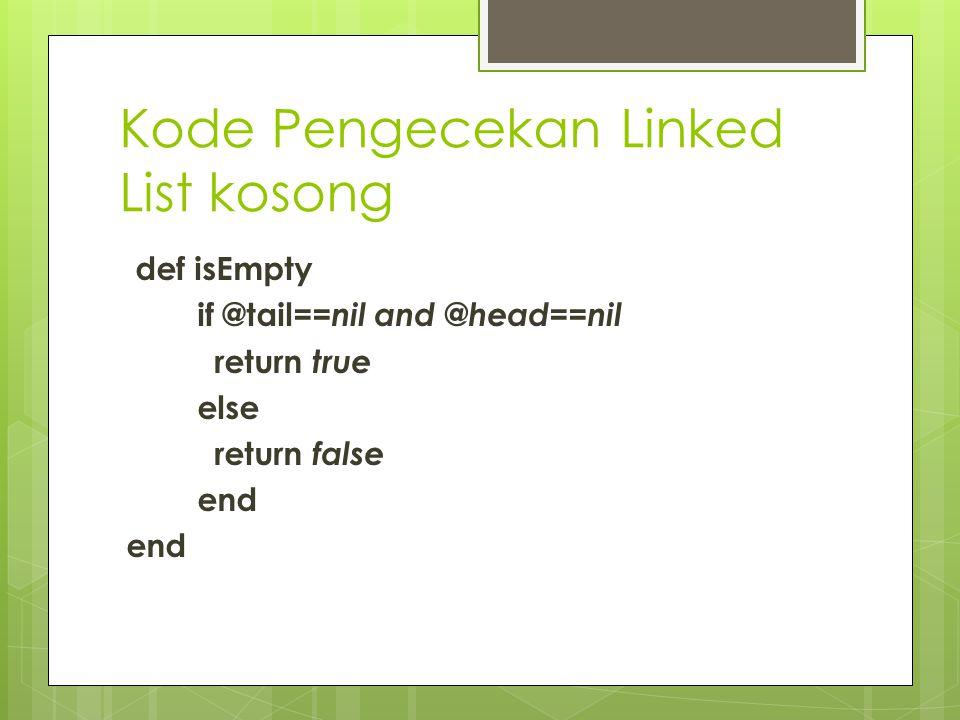 Kode Pengecekan Linked List kosong def isEmpty if @tail== nil and @head==nil return true else return false end