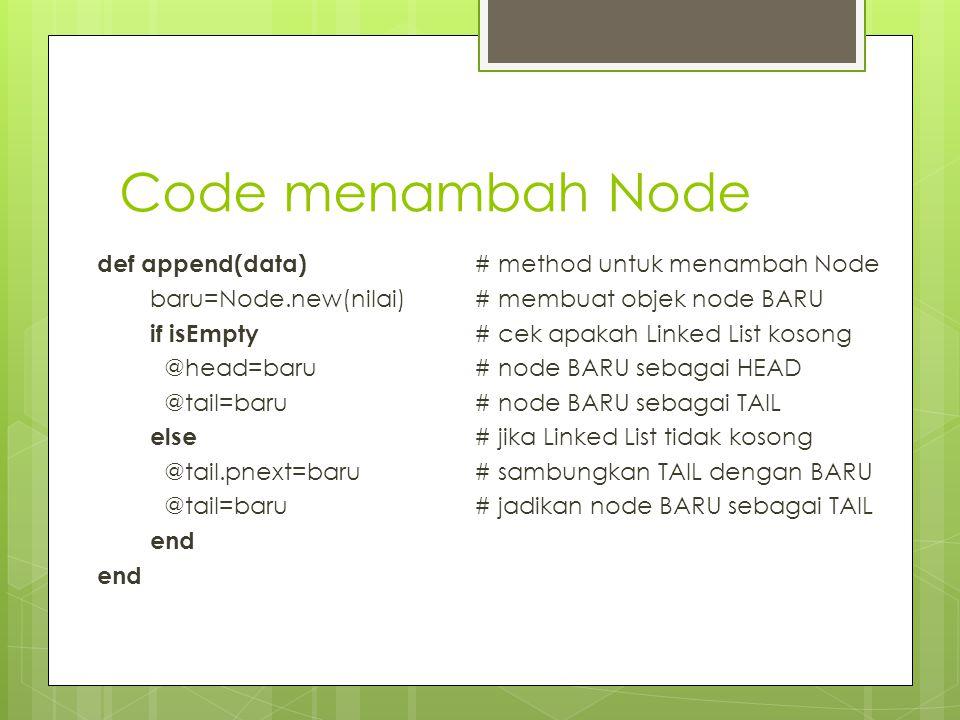 Code menambah Node def append(data) # method untuk menambah Node baru=Node.new(nilai)# membuat objek node BARU if isEmpty # cek apakah Linked List kos