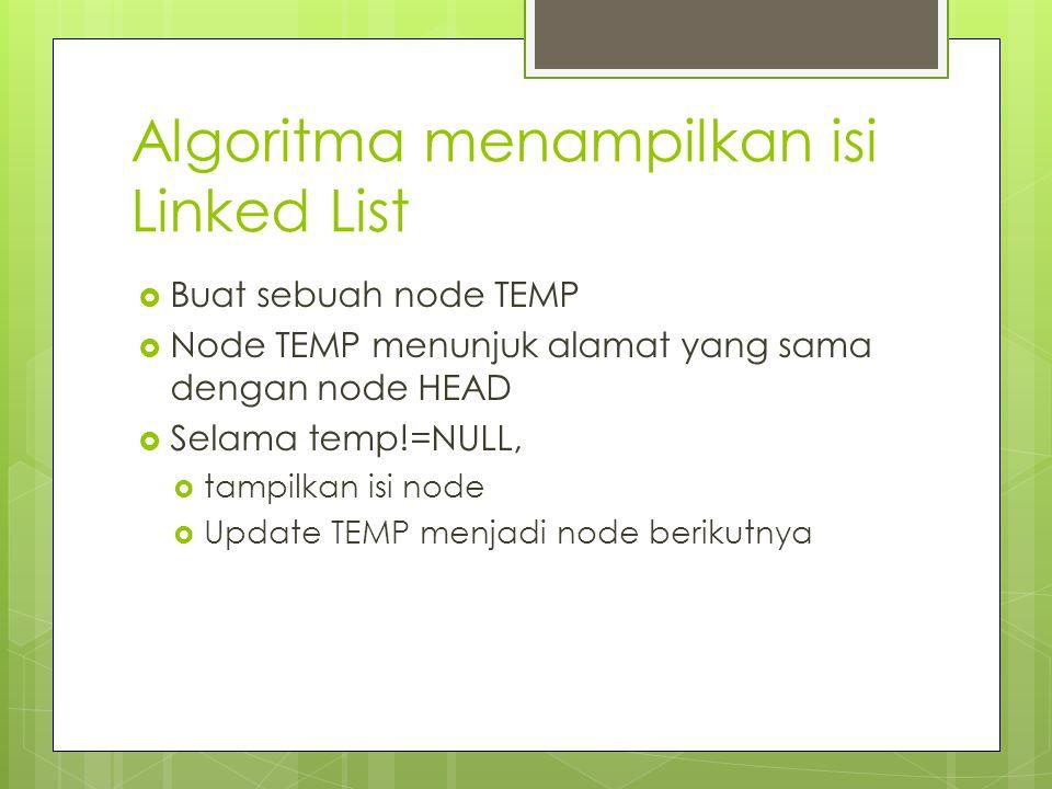 Algoritma menampilkan isi Linked List  Buat sebuah node TEMP  Node TEMP menunjuk alamat yang sama dengan node HEAD  Selama temp!=NULL,  tampilkan