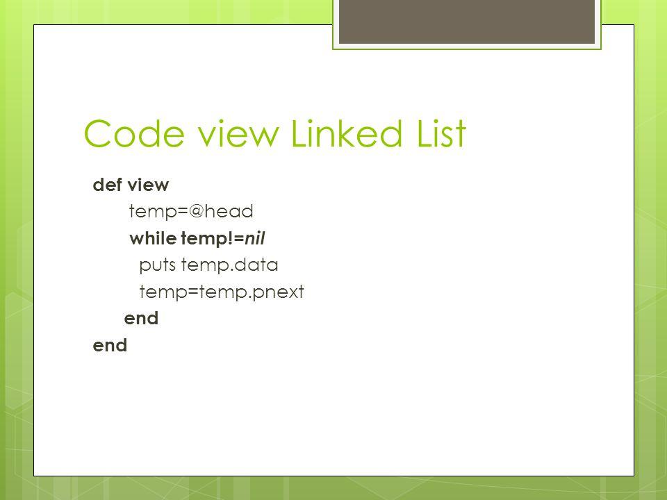 Code view Linked List def view temp=@head while temp!= nil puts temp.data temp=temp.pnext end