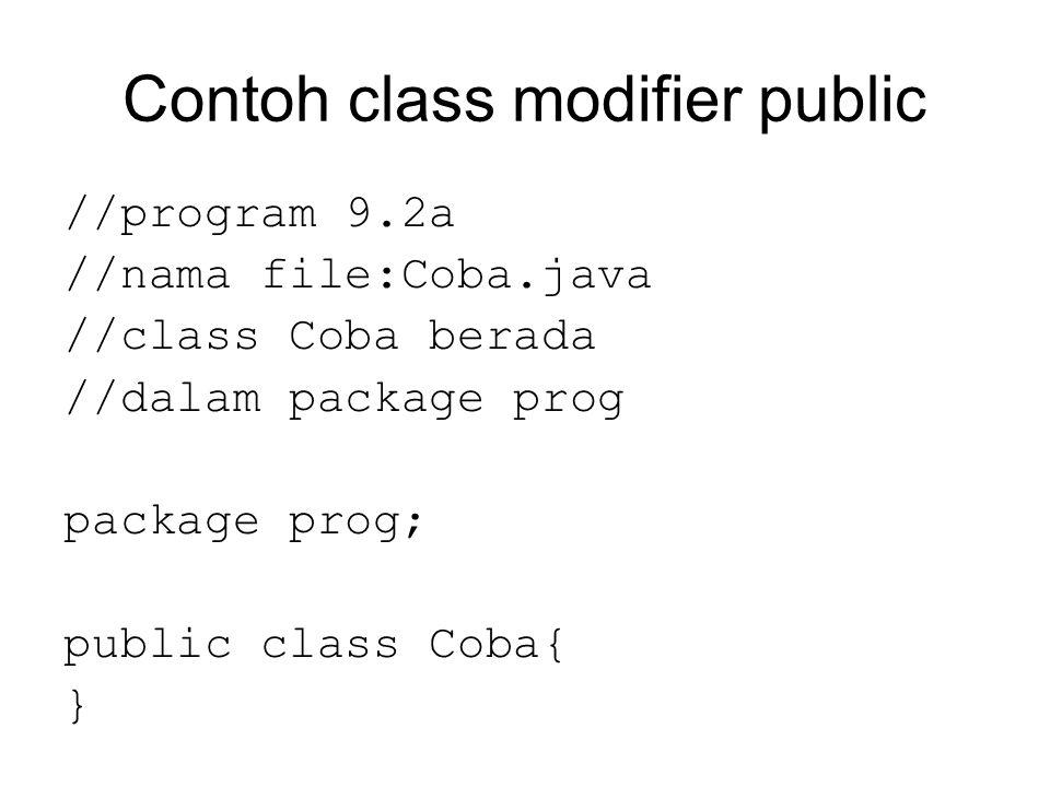 Contoh class modifier public //program 9.2a //nama file:Coba.java //class Coba berada //dalam package prog package prog; public class Coba{ }