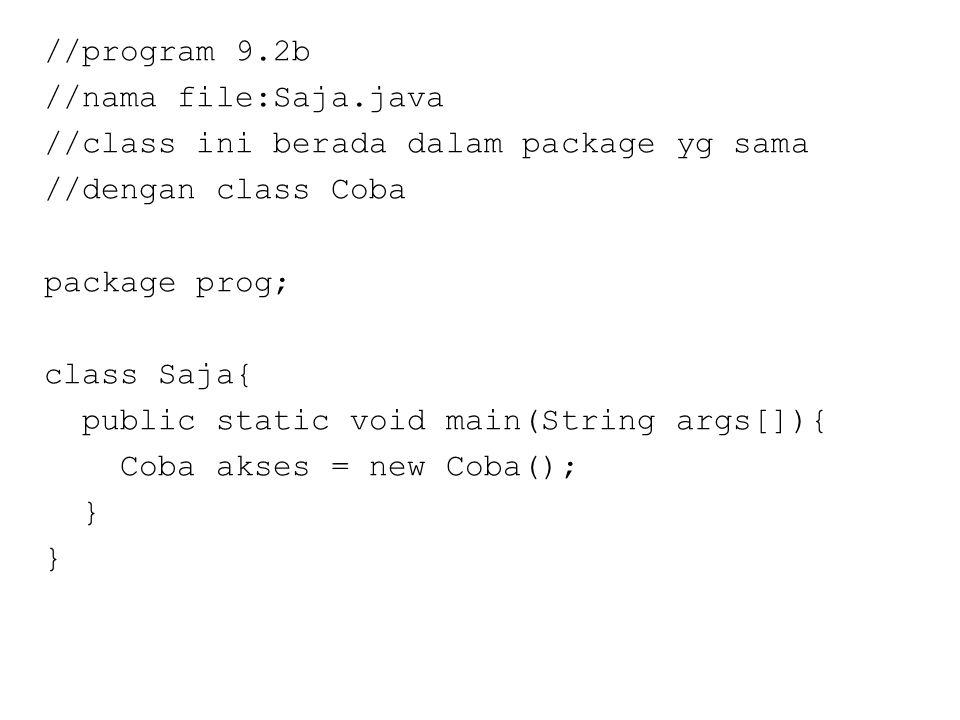 //program 9.2b //nama file:Saja.java //class ini berada dalam package yg sama //dengan class Coba package prog; class Saja{ public static void main(String args[]){ Coba akses = new Coba(); }