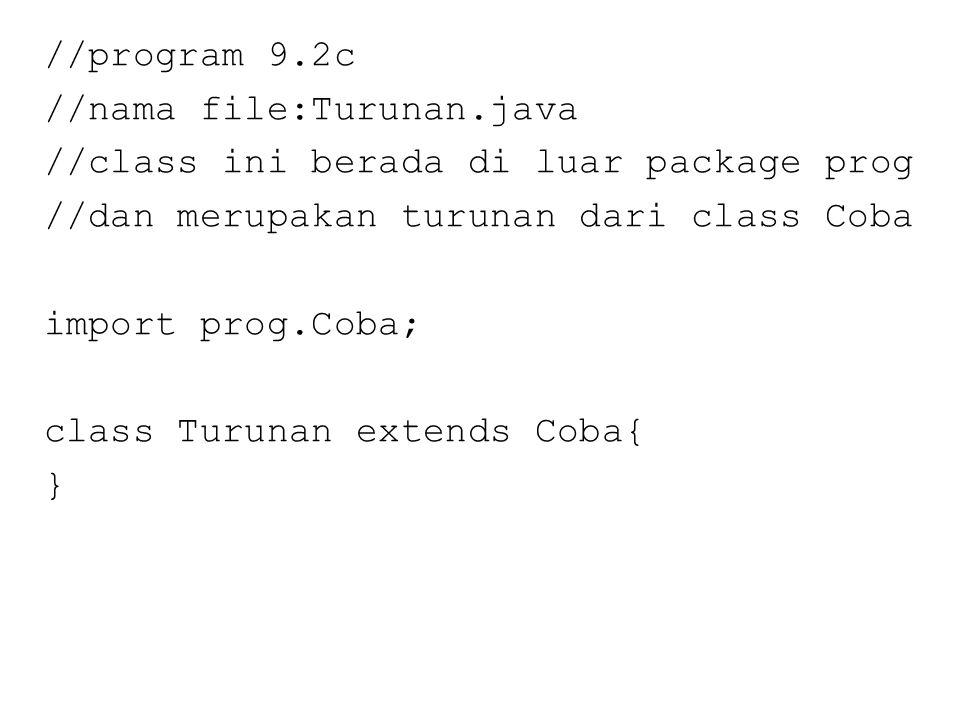 //program 9.2c //nama file:Turunan.java //class ini berada di luar package prog //dan merupakan turunan dari class Coba import prog.Coba; class Turunan extends Coba{ }