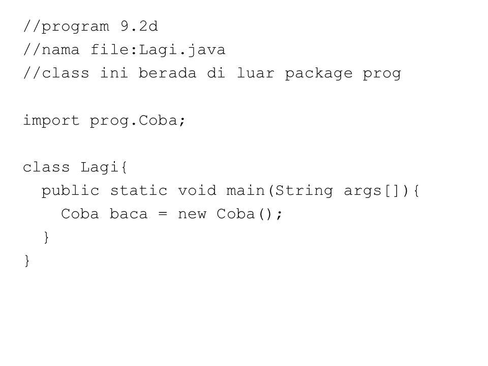 //program 9.2d //nama file:Lagi.java //class ini berada di luar package prog import prog.Coba; class Lagi{ public static void main(String args[]){ Coba baca = new Coba(); }