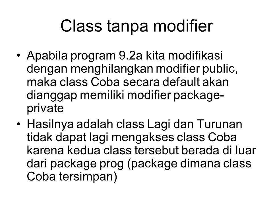 Class tanpa modifier Apabila program 9.2a kita modifikasi dengan menghilangkan modifier public, maka class Coba secara default akan dianggap memiliki modifier package- private Hasilnya adalah class Lagi dan Turunan tidak dapat lagi mengakses class Coba karena kedua class tersebut berada di luar dari package prog (package dimana class Coba tersimpan)